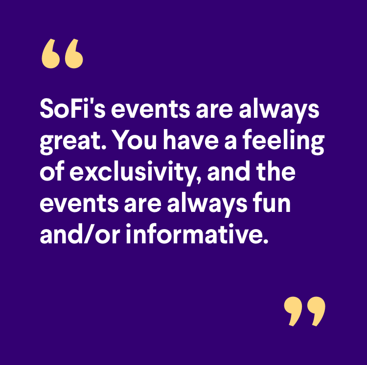 Member quote: SoFi's events are always great. You have a feeling of exclusivity, and the events are always fun and/or informative.