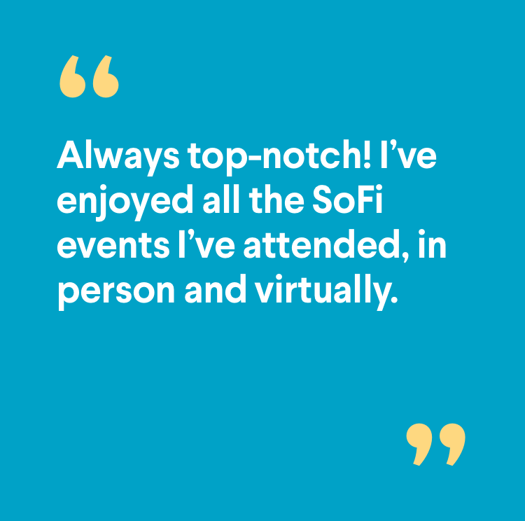 Member quote: Always top-notch! I've enjoyed all the SoFi events I've attended, in person and virtually.