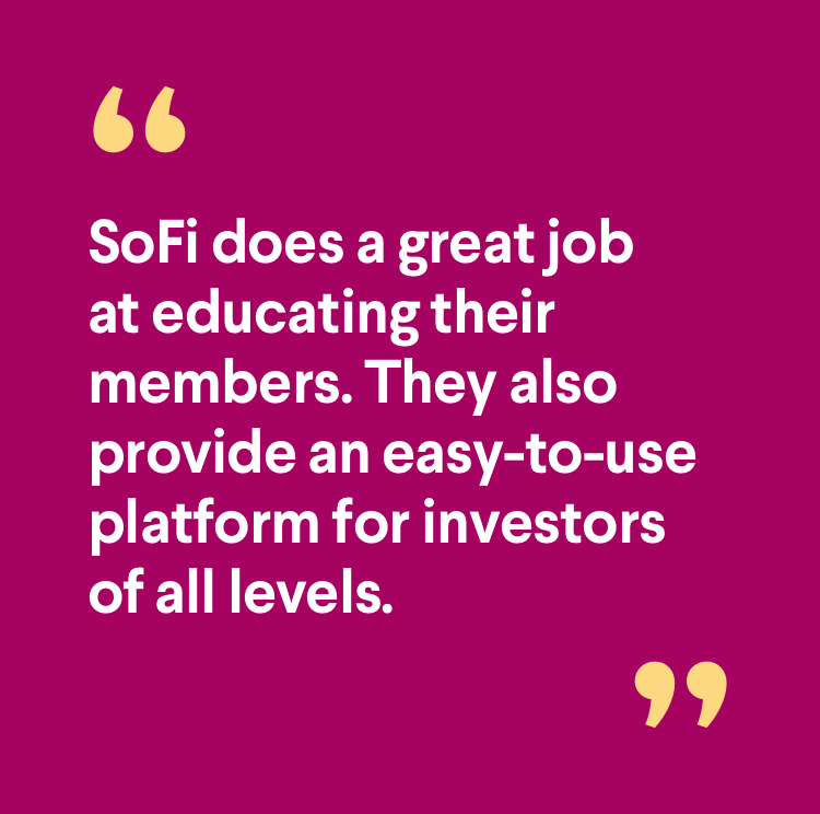 Member quote: SoFi does a great job at educating their members, They also provide an easy-to-use platform for investors of all levels.