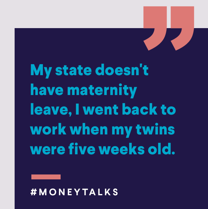 My state doesn't have maternity leave, I went back to work when my twins were five weeks old.